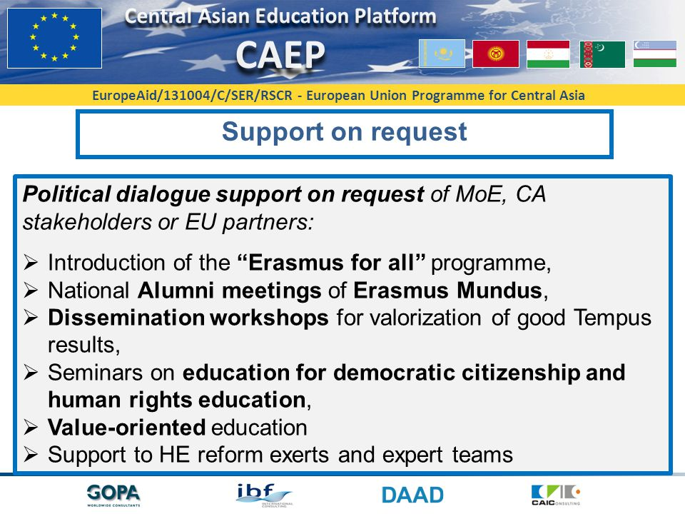 EuropeAid/131004/C/SER/RSCR - European Union Programme for Central Asia Support on request Political dialogue support on request of MoE, CA stakeholders or EU partners:  Introduction of the Erasmus for all programme,  National Alumni meetings of Erasmus Mundus,  Dissemination workshops for valorization of good Tempus results,  Seminars on education for democratic citizenship and human rights education,  Value-oriented education  Support to HE reform exerts and expert teams