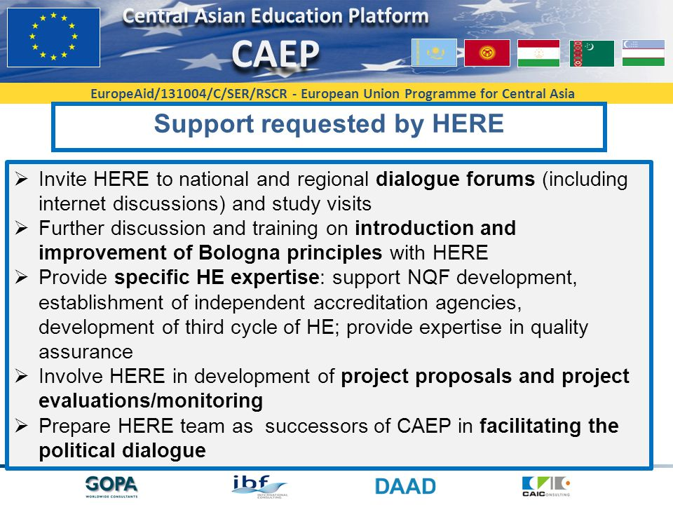 EuropeAid/131004/C/SER/RSCR - European Union Programme for Central Asia Support requested by HERE  Invite HERE to national and regional dialogue forums (including internet discussions) and study visits  Further discussion and training on introduction and improvement of Bologna principles with HERE  Provide specific HE expertise: support NQF development, establishment of independent accreditation agencies, development of third cycle of HE; provide expertise in quality assurance  Involve HERE in development of project proposals and project evaluations/monitoring  Prepare HERE team as successors of CAEP in facilitating the political dialogue