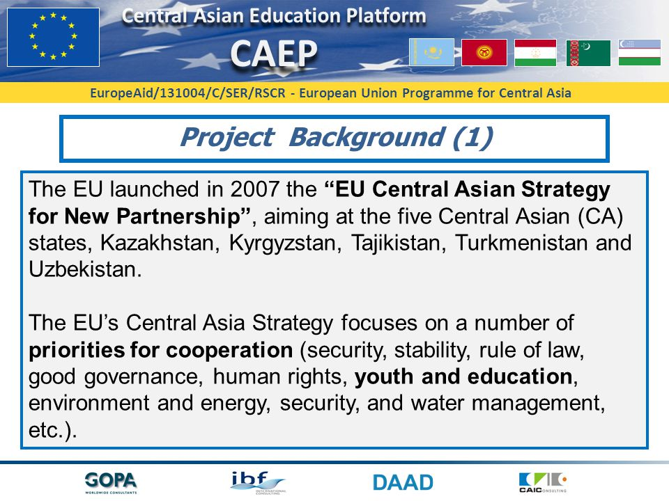 EuropeAid/131004/C/SER/RSCR - European Union Programme for Central Asia The EU launched in 2007 the EU Central Asian Strategy for New Partnership , aiming at the five Central Asian (CA) states, Kazakhstan, Kyrgyzstan, Tajikistan, Turkmenistan and Uzbekistan.
