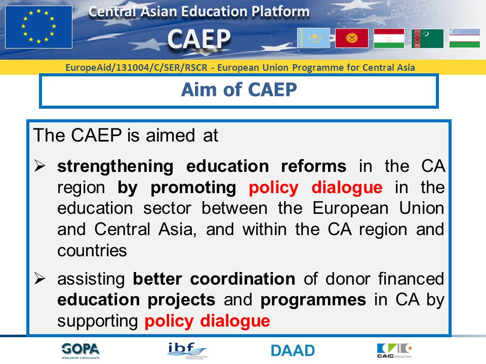 EuropeAid/131004/C/SER/RSCR - European Union Programme for Central Asia Aim of CAEP The CAEP is aimed at  strengthening education reforms in the CA region by promoting policy dialogue in the education sector between the European Union and Central Asia, and within the CA region and countries  assisting better coordination of donor financed education projects and programmes in CA by supporting policy dialogue