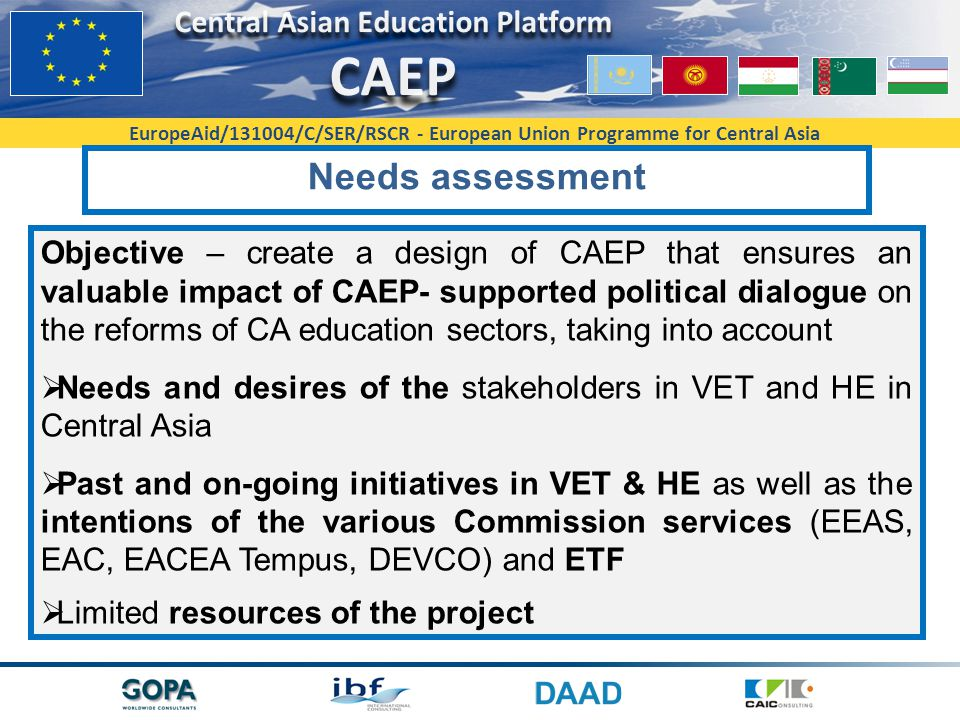 EuropeAid/131004/C/SER/RSCR - European Union Programme for Central Asia Needs assessment Objective – create a design of CAEP that ensures an valuable impact of CAEP- supported political dialogue on the reforms of CA education sectors, taking into account  Needs and desires of the stakeholders in VET and HE in Central Asia  Past and on-going initiatives in VET & HE as well as the intentions of the various Commission services (EEAS, EAC, EACEA Tempus, DEVCO) and ETF  Limited resources of the project