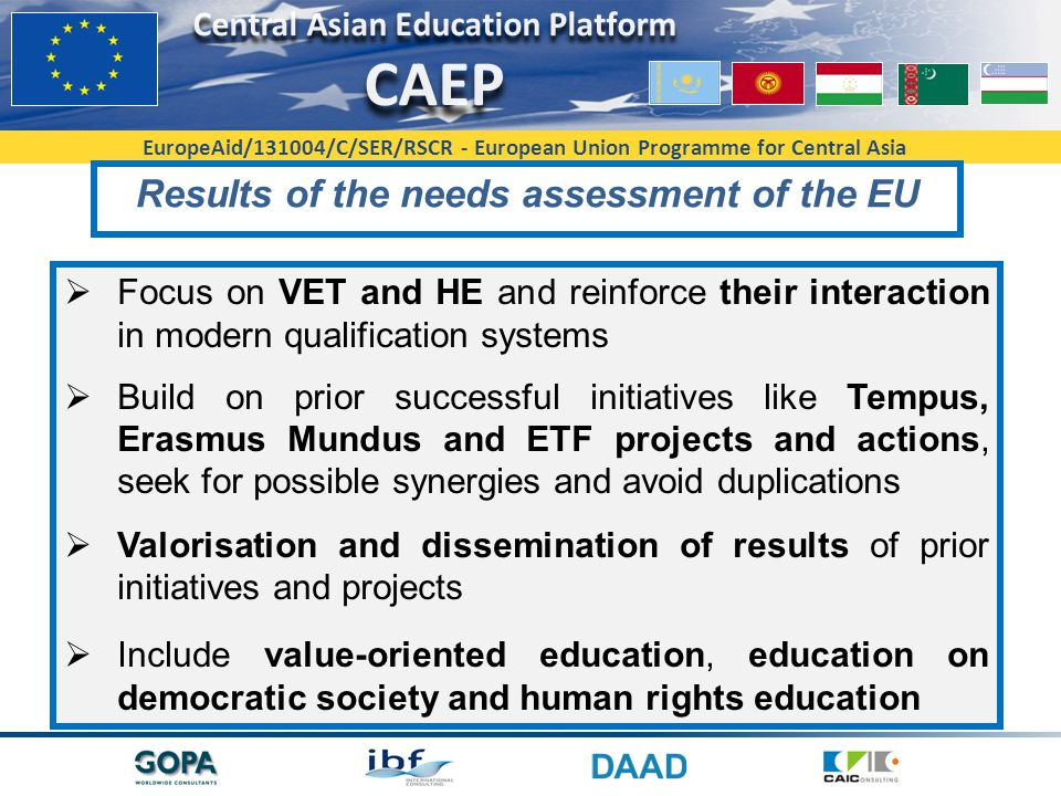 EuropeAid/131004/C/SER/RSCR - European Union Programme for Central Asia Results of the needs assessment of the EU  Focus on VET and HE and reinforce their interaction in modern qualification systems  Build on prior successful initiatives like Tempus, Erasmus Mundus and ETF projects and actions, seek for possible synergies and avoid duplications  Valorisation and dissemination of results of prior initiatives and projects  Include value-oriented education, education on democratic society and human rights education