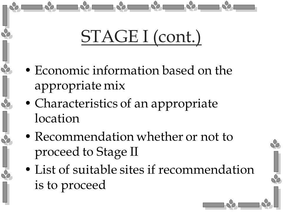 STAGE I (cont.) Economic information based on the appropriate mix Characteristics of an appropriate location Recommendation whether or not to proceed