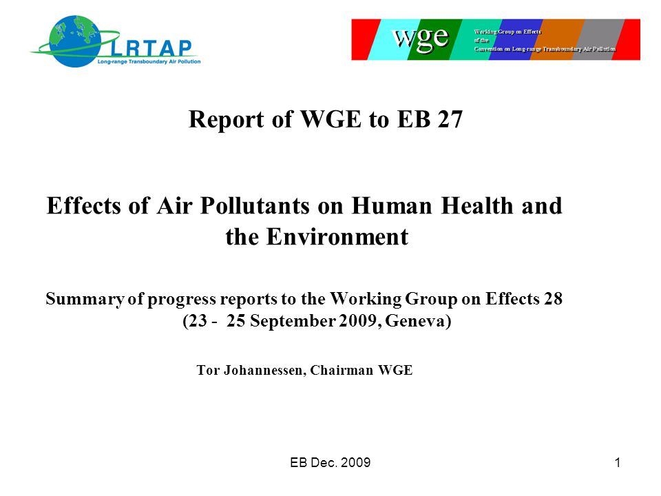 Effects of Air Pollutants on Human Health and the Environment Summary of progress reports to the Working Group on Effects 28 (23 - 25 September 2009, Geneva) Tor Johannessen, Chairman WGE Report of WGE to EB 27 EB Dec.