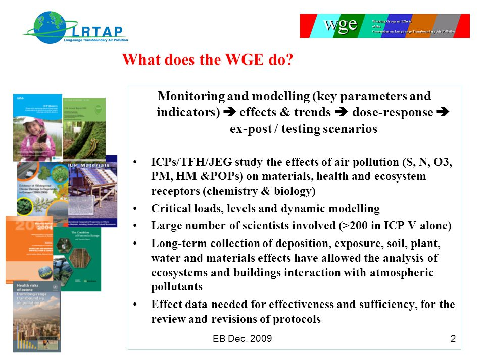 What does the WGE do? Monitoring and modelling (key parameters and indicators)  effects & trends  dose-response  ex-post / testing scenarios ICPs/T
