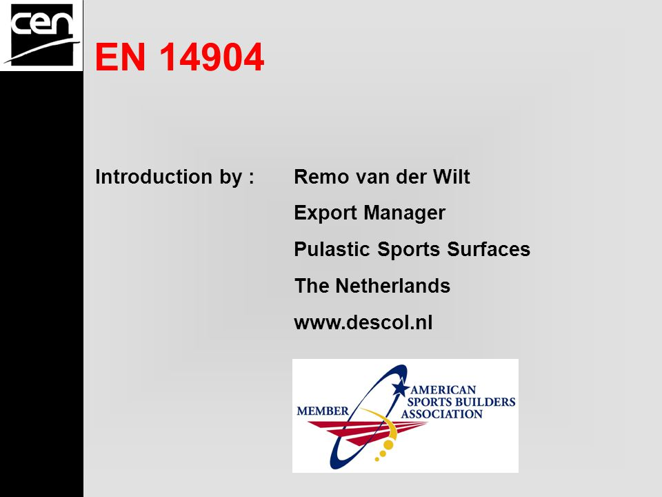EN 14904 Introduction by :Remo van der Wilt Export Manager Pulastic Sports Surfaces The Netherlands www.descol.nl