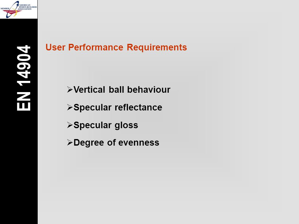 User Performance Requirements  Vertical ball behaviour  Specular reflectance  Specular gloss  Degree of evenness EN 14904