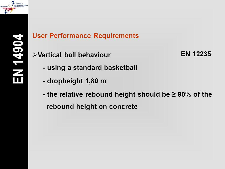 User Performance Requirements  Vertical ball behaviour EN 12235 - the relative rebound height should be ≥ 90% of the rebound height on concrete - using a standard basketball - dropheight 1,80 m EN 14904