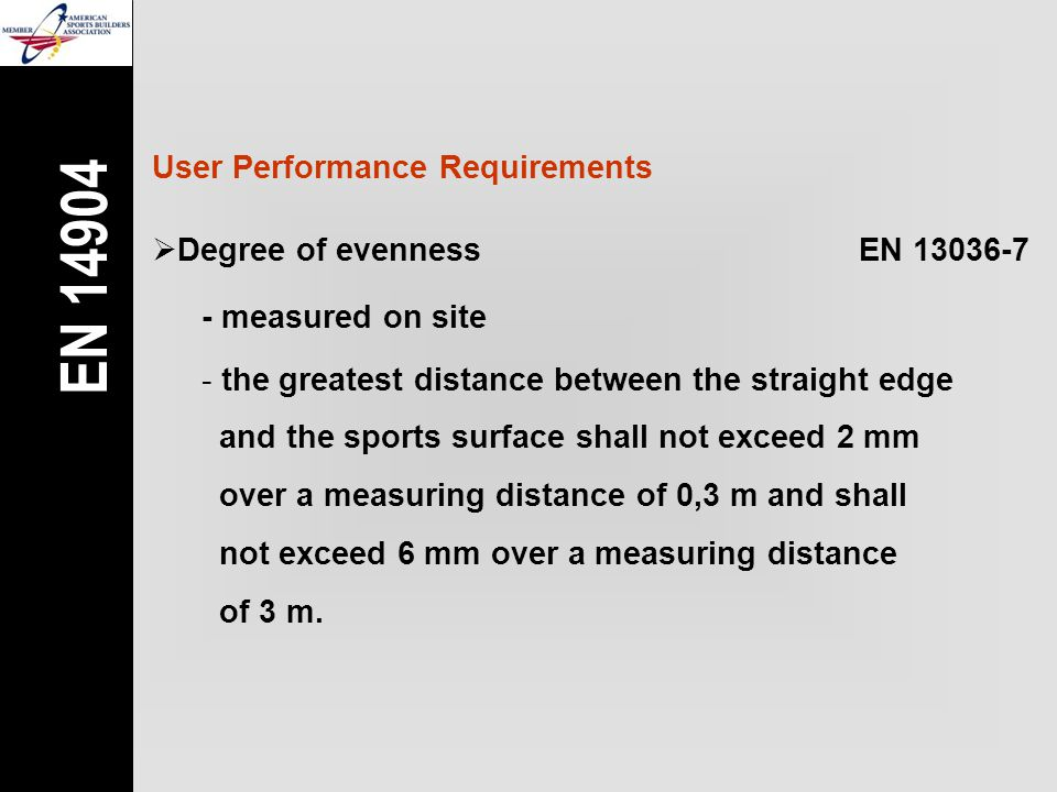 User Performance Requirements  Degree of evennessEN 13036-7 - measured on site - the greatest distance between the straight edge and the sports surface shall not exceed 2 mm over a measuring distance of 0,3 m and shall not exceed 6 mm over a measuring distance of 3 m.