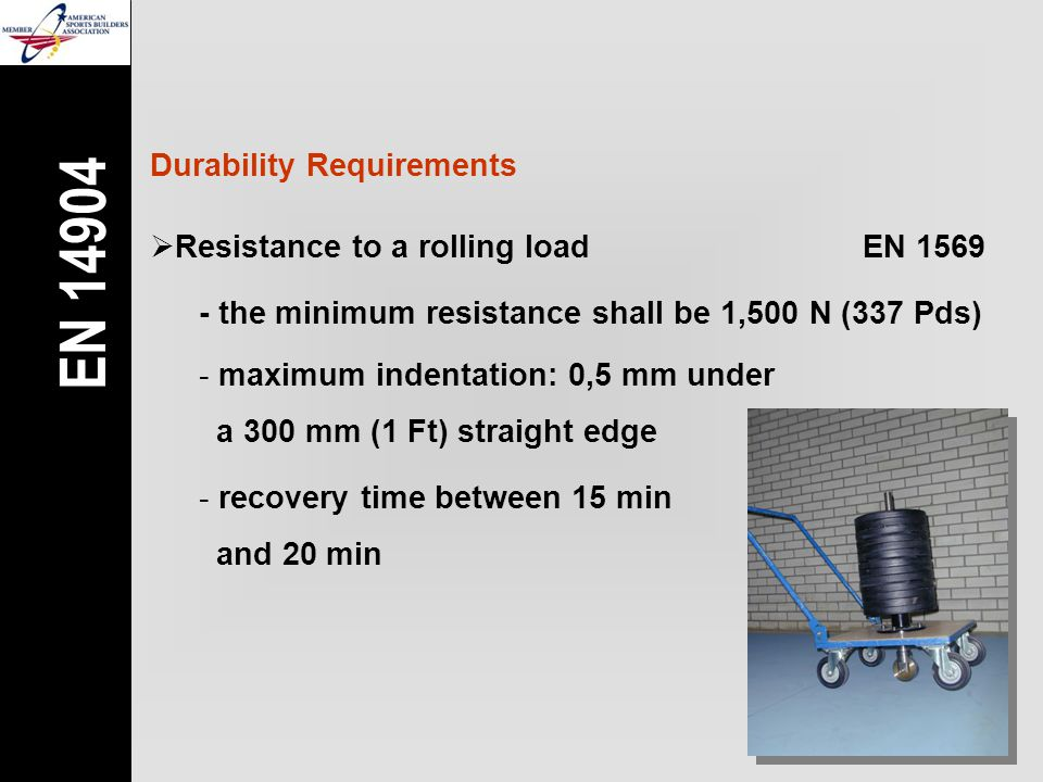 Durability Requirements  Resistance to a rolling loadEN 1569 - the minimum resistance shall be 1,500 N (337 Pds) - maximum indentation: 0,5 mm under a 300 mm (1 Ft) straight edge - recovery time between 15 min and 20 min EN 14904