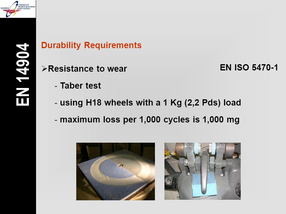 Durability Requirements  Resistance to wear EN ISO 5470-1 - Taber test - using H18 wheels with a 1 Kg (2,2 Pds) load - maximum loss per 1,000 cycles is 1,000 mg EN 14904
