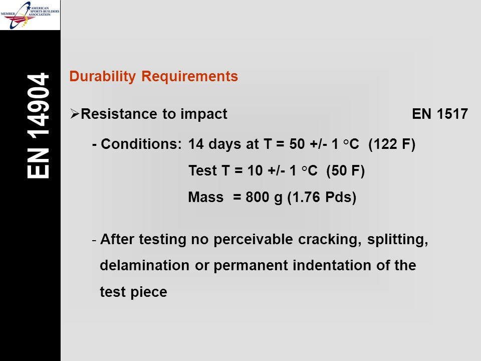 Durability Requirements  Resistance to impactEN 1517 - Conditions: 14 days at T = 50 +/- 1 °C (122 F) Test T = 10 +/- 1 °C (50 F) Mass = 800 g (1.76 Pds) - After testing no perceivable cracking, splitting, delamination or permanent indentation of the test piece EN 14904