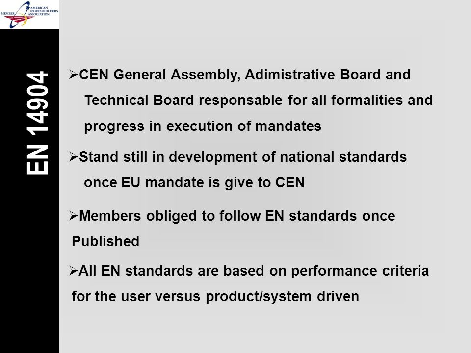  CEN General Assembly, Adimistrative Board and Technical Board responsable for all formalities and progress in execution of mandates  Members obliged to follow EN standards once  Published  Stand still in development of national standards once EU mandate is give to CEN EN 14904  All EN standards are based on performance criteria  for the user versus product/system driven
