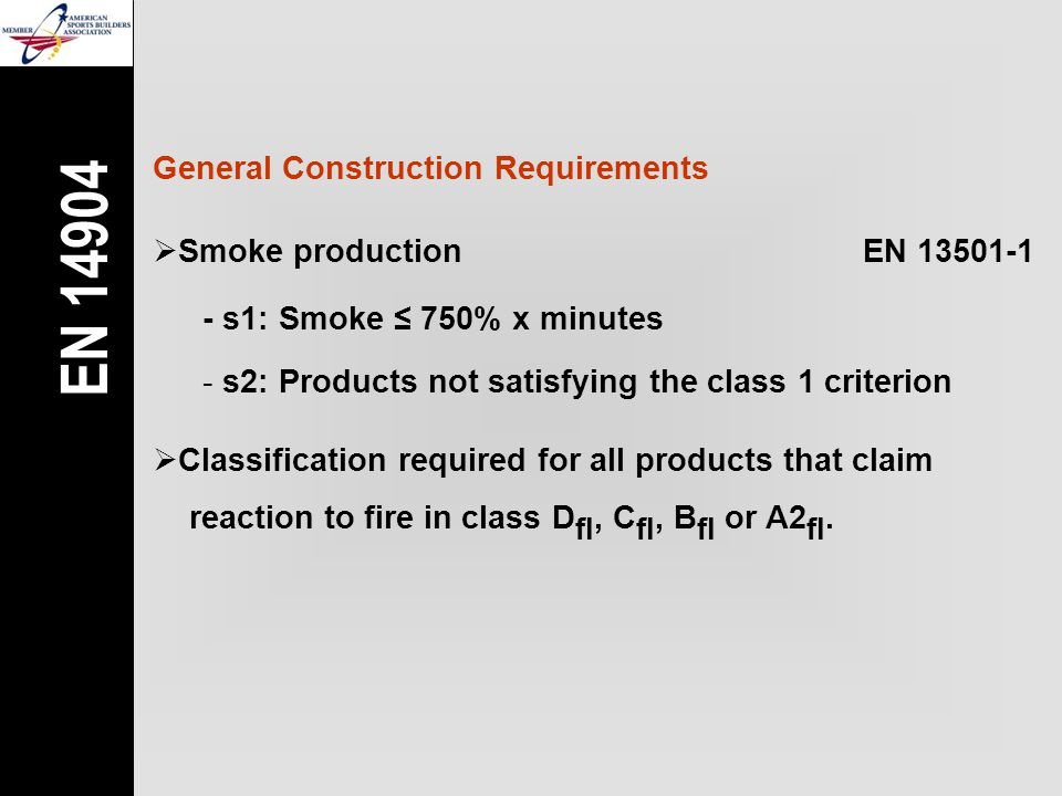 General Construction Requirements  Smoke productionEN 13501-1 - s1: Smoke ≤ 750% x minutes - s2: Products not satisfying the class 1 criterion EN 14904  Classification required for all products that claim reaction to fire in class D fl, C fl, B fl or A2 fl.
