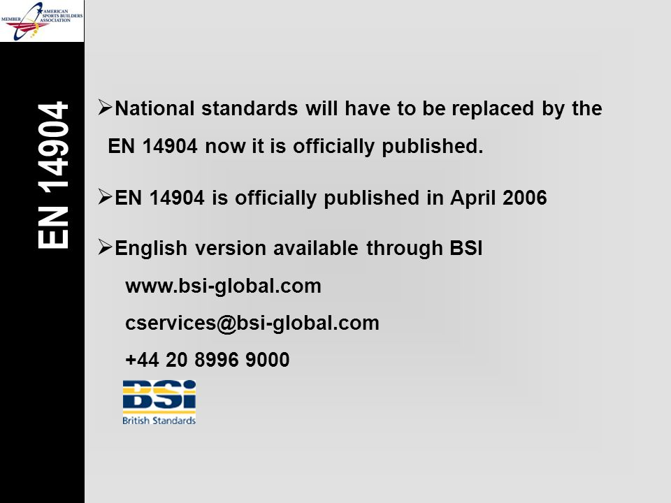  National standards will have to be replaced by the  EN 14904 now it is officially published.  EN 14904 is officially published in April 2006 EN 14