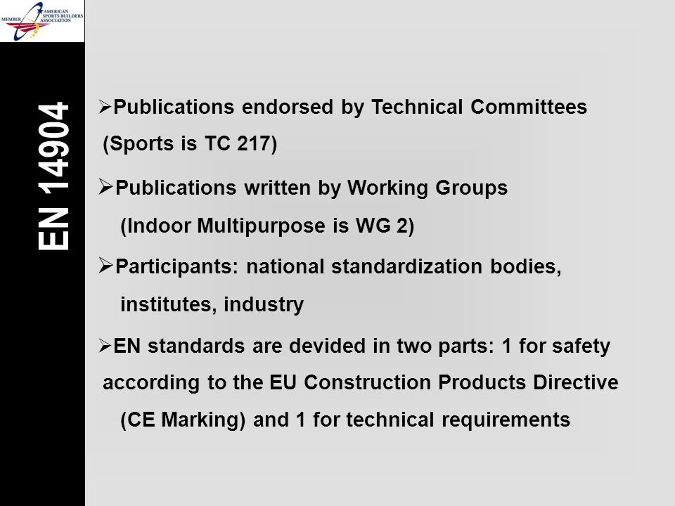  Publications written by Working Groups (Indoor Multipurpose is WG 2)  Participants: national standardization bodies, institutes, industry  EN standards are devided in two parts: 1 for safety  according to the EU Construction Products Directive (CE Marking) and 1 for technical requirements EN 14904  Publications endorsed by Technical Committees  (Sports is TC 217)