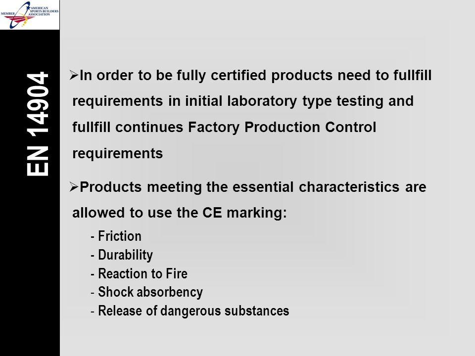  In order to be fully certified products need to fullfill  requirements in initial laboratory type testing and  fullfill continues Factory Production Control  requirements  Products meeting the essential characteristics are  allowed to use the CE marking: - Friction - Durability - Reaction to Fire - Shock absorbency - Release of dangerous substances EN 14904