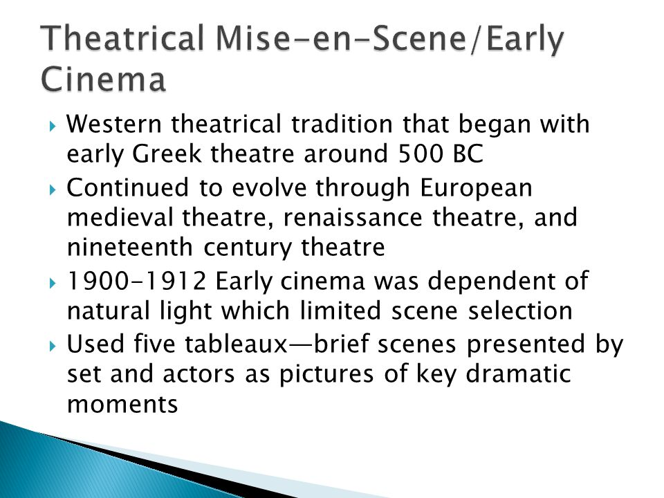 Western theatrical tradition that began with early Greek theatre around 500 BC  Continued to evolve through European medieval theatre, renaissance theatre, and nineteenth century theatre  1900-1912 Early cinema was dependent of natural light which limited scene selection  Used five tableaux—brief scenes presented by set and actors as pictures of key dramatic moments