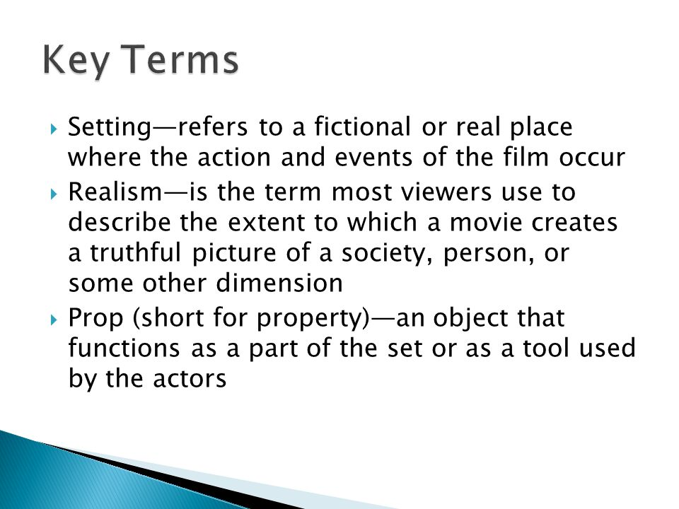  Setting—refers to a fictional or real place where the action and events of the film occur  Realism—is the term most viewers use to describe the extent to which a movie creates a truthful picture of a society, person, or some other dimension  Prop (short for property)—an object that functions as a part of the set or as a tool used by the actors