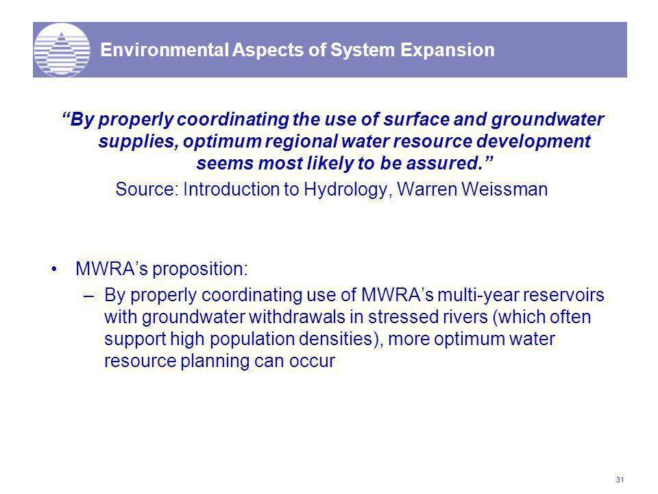 31 Environmental Aspects of System Expansion By properly coordinating the use of surface and groundwater supplies, optimum regional water resource development seems most likely to be assured. Source: Introduction to Hydrology, Warren Weissman MWRA's proposition: –By properly coordinating use of MWRA's multi-year reservoirs with groundwater withdrawals in stressed rivers (which often support high population densities), more optimum water resource planning can occur
