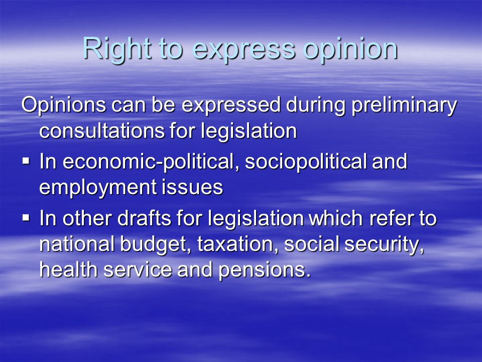 Right to express opinion Opinions can be expressed during preliminary consultations for legislation  In economic-political, sociopolitical and employment issues  In other drafts for legislation which refer to national budget, taxation, social security, health service and pensions.