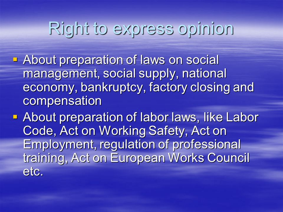 Right to express opinion  About preparation of laws on social management, social supply, national economy, bankruptcy, factory closing and compensation  About preparation of labor laws, like Labor Code, Act on Working Safety, Act on Employment, regulation of professional training, Act on European Works Council etc.