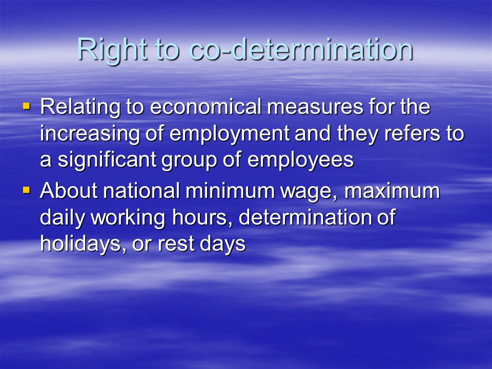 Right to co-determination  Relating to economical measures for the increasing of employment and they refers to a significant group of employees  About national minimum wage, maximum daily working hours, determination of holidays, or rest days