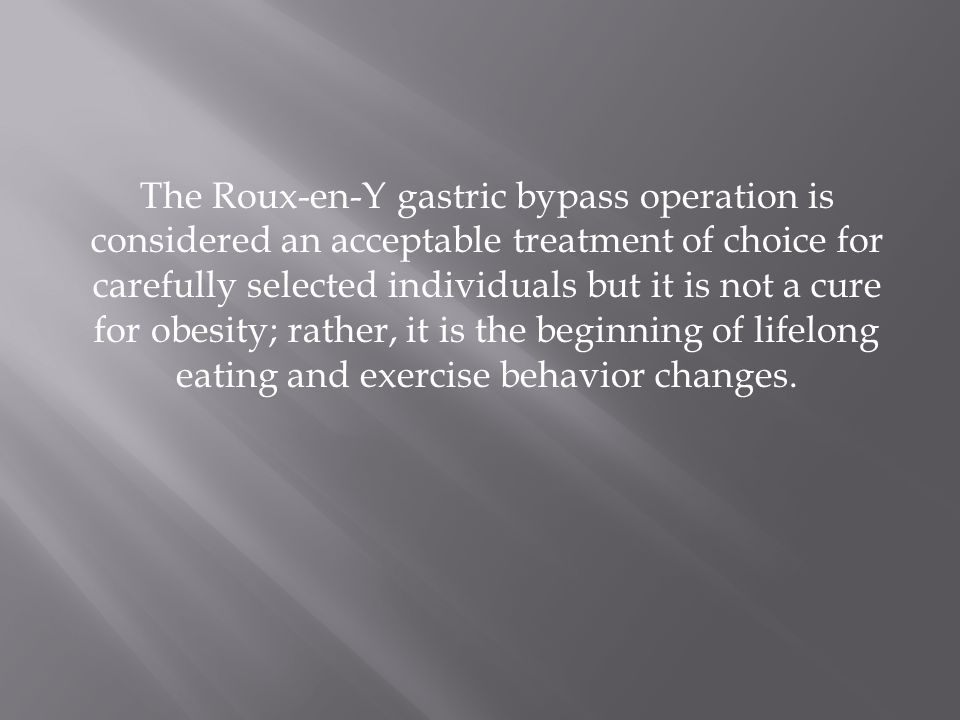The Roux-en-Y gastric bypass operation is considered an acceptable treatment of choice for carefully selected individuals but it is not a cure for obe