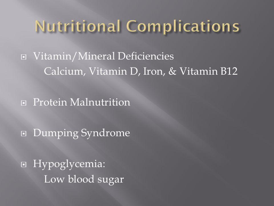  Vitamin/Mineral Deficiencies Calcium, Vitamin D, Iron, & Vitamin B12  Protein Malnutrition  Dumping Syndrome  Hypoglycemia: Low blood sugar