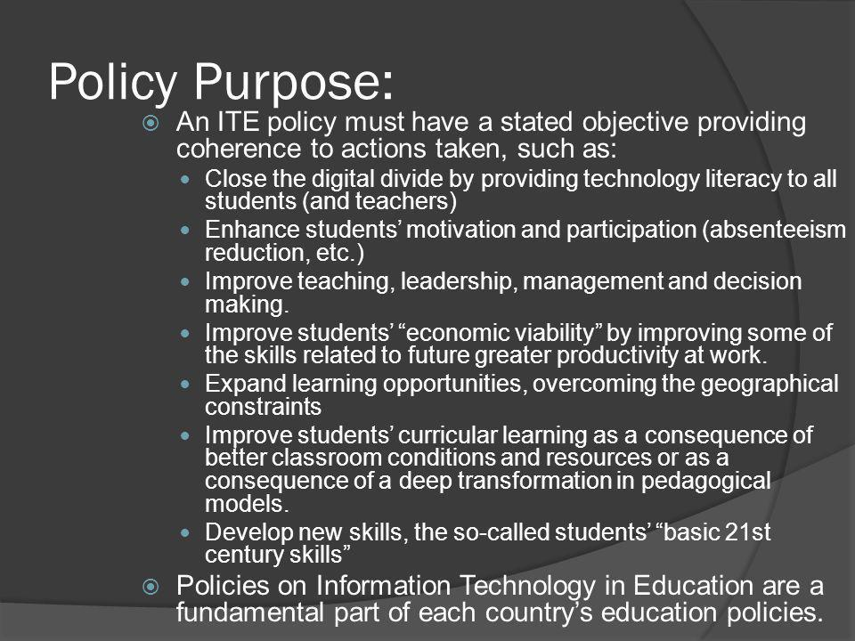 Policy Purpose:  An ITE policy must have a stated objective providing coherence to actions taken, such as: Close the digital divide by providing technology literacy to all students (and teachers) Enhance students' motivation and participation (absenteeism reduction, etc.) Improve teaching, leadership, management and decision making.