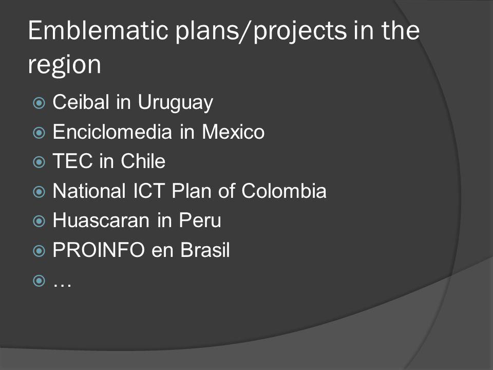 Emblematic plans/projects in the region  Ceibal in Uruguay  Enciclomedia in Mexico  TEC in Chile  National ICT Plan of Colombia  Huascaran in Peru  PROINFO en Brasil  …