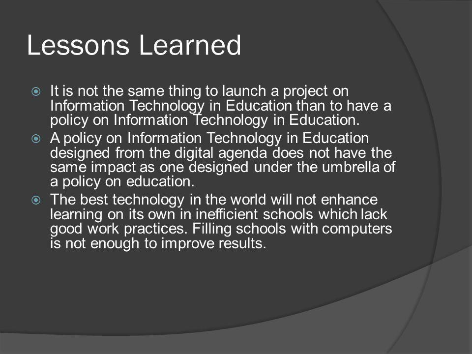 Lessons Learned  It is not the same thing to launch a project on Information Technology in Education than to have a policy on Information Technology in Education.