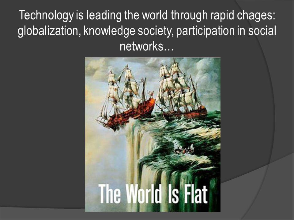 Technology is leading the world through rapid chages: globalization, knowledge society, participation in social networks…