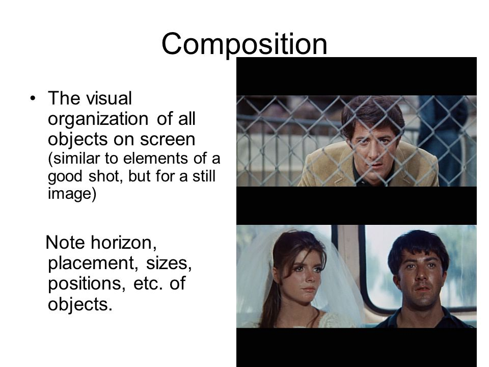 Composition The visual organization of all objects on screen (similar to elements of a good shot, but for a still image) Note horizon, placement, sizes, positions, etc.