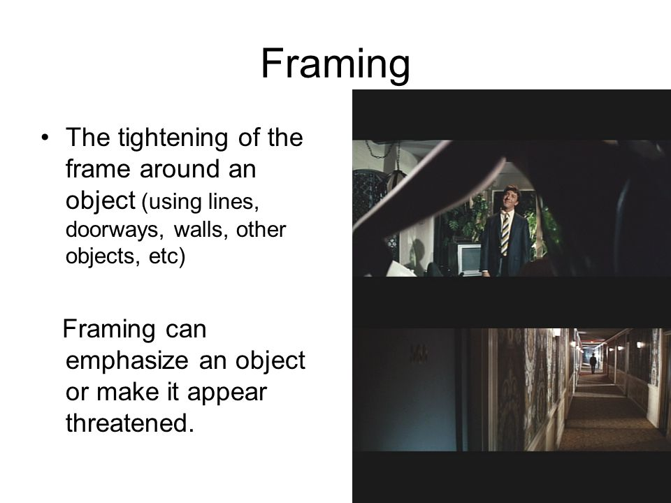 Framing The tightening of the frame around an object (using lines, doorways, walls, other objects, etc) Framing can emphasize an object or make it appear threatened.