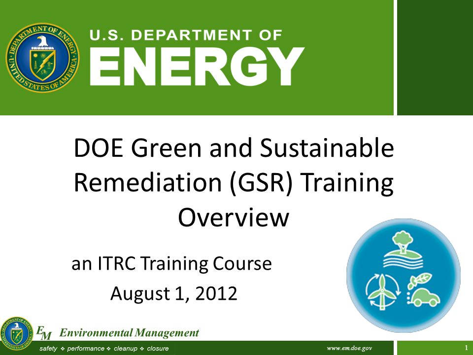 www.em.doe.gov 1 DOE Green and Sustainable Remediation (GSR) Training Overview an ITRC Training Course August 1, 2012