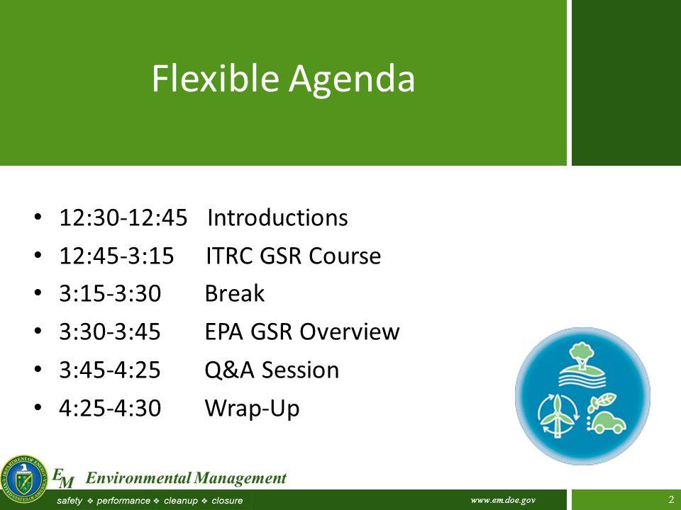 www.em.doe.gov 2 Flexible Agenda 12:30-12:45 Introductions 12:45-3:15 ITRC GSR Course 3:15-3:30 Break 3:30-3:45 EPA GSR Overview 3:45-4:25 Q&A Session 4:25-4:30 Wrap-Up