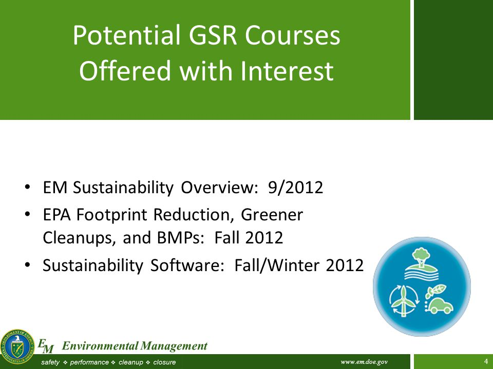 www.em.doe.gov 4 Potential GSR Courses Offered with Interest EM Sustainability Overview: 9/2012 EPA Footprint Reduction, Greener Cleanups, and BMPs: Fall 2012 Sustainability Software: Fall/Winter 2012