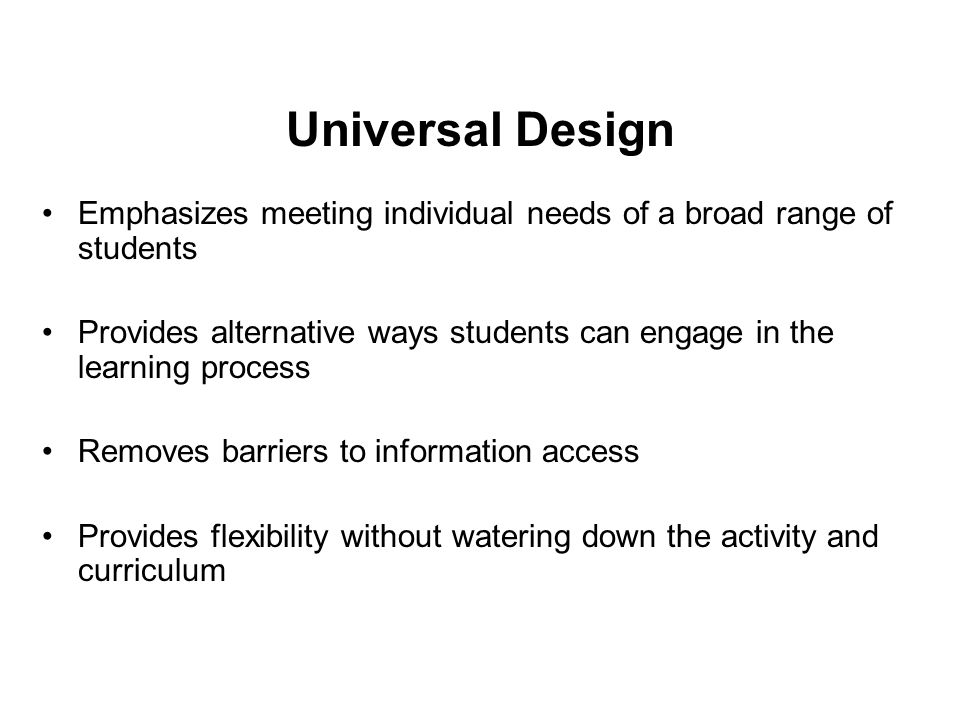 Universal Design Emphasizes meeting individual needs of a broad range of students Provides alternative ways students can engage in the learning proces