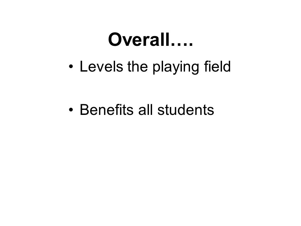 Overall…. Levels the playing field Benefits all students