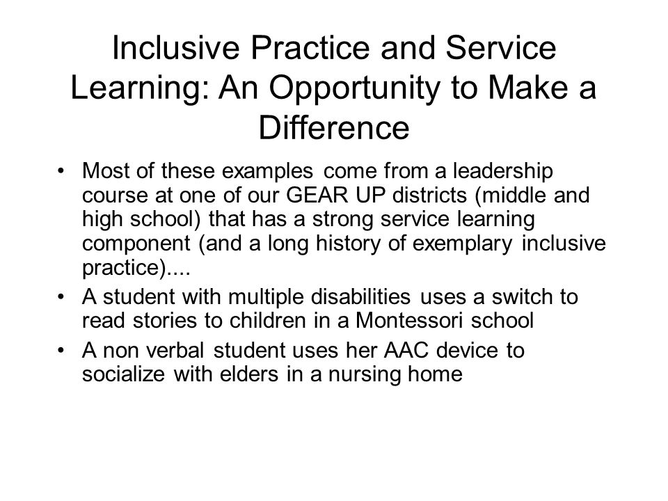 Inclusive Practice and Service Learning: An Opportunity to Make a Difference Most of these examples come from a leadership course at one of our GEAR U