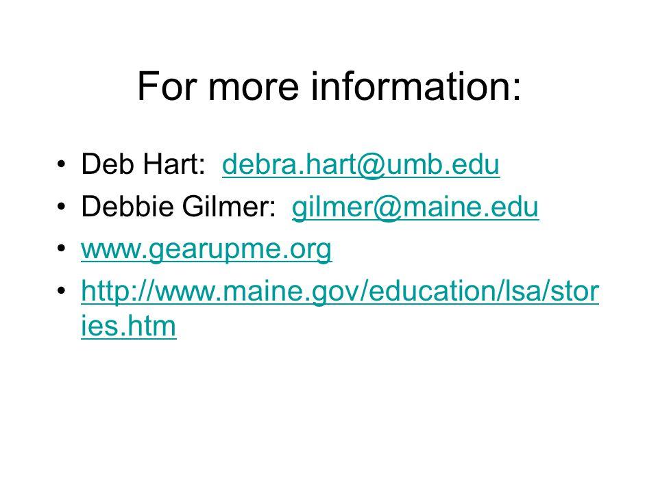 For more information: Deb Hart: debra.hart@umb.edudebra.hart@umb.edu Debbie Gilmer: gilmer@maine.edugilmer@maine.edu www.gearupme.org http://www.maine.gov/education/lsa/stor ies.htmhttp://www.maine.gov/education/lsa/stor ies.htm