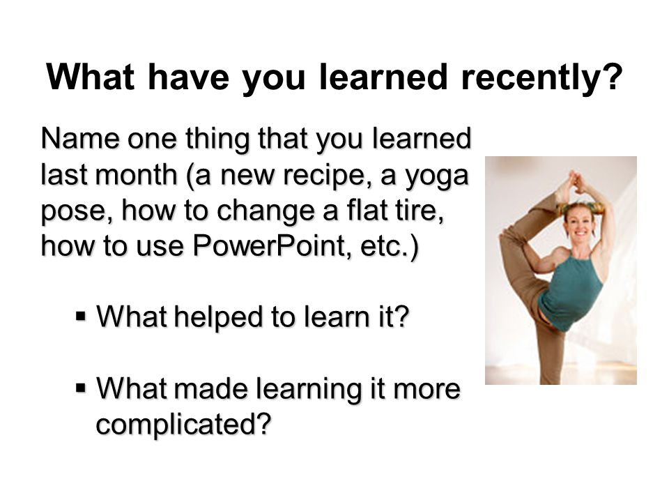 What have you learned recently? Name one thing that you learned last month (a new recipe, a yoga pose, how to change a flat tire, how to use PowerPoin