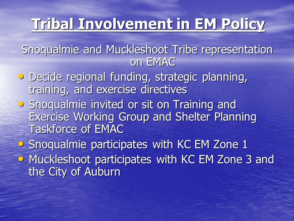 Tribal Involvement in EM Policy Snoqualmie and Muckleshoot Tribe representation on EMAC Decide regional funding, strategic planning, training, and exercise directives Decide regional funding, strategic planning, training, and exercise directives Snoqualmie invited or sit on Training and Exercise Working Group and Shelter Planning Taskforce of EMAC Snoqualmie invited or sit on Training and Exercise Working Group and Shelter Planning Taskforce of EMAC Snoqualmie participates with KC EM Zone 1 Snoqualmie participates with KC EM Zone 1 Muckleshoot participates with KC EM Zone 3 and the City of Auburn Muckleshoot participates with KC EM Zone 3 and the City of Auburn