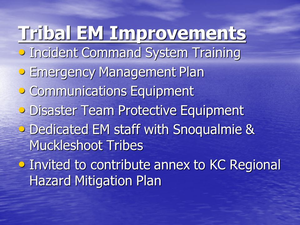 Tribal EM Improvements Incident Command System Training Incident Command System Training Emergency Management Plan Emergency Management Plan Communications Equipment Communications Equipment Disaster Team Protective Equipment Disaster Team Protective Equipment Dedicated EM staff with Snoqualmie & Muckleshoot Tribes Dedicated EM staff with Snoqualmie & Muckleshoot Tribes Invited to contribute annex to KC Regional Hazard Mitigation Plan Invited to contribute annex to KC Regional Hazard Mitigation Plan