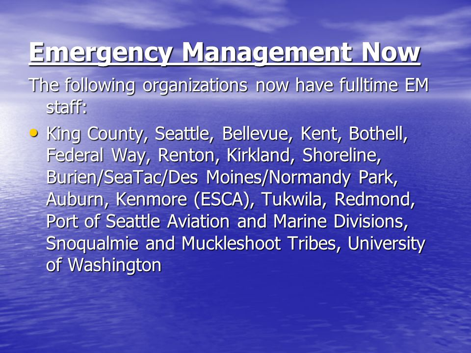 Emergency Management Now The following organizations now have fulltime EM staff: King County, Seattle, Bellevue, Kent, Bothell, Federal Way, Renton, Kirkland, Shoreline, Burien/SeaTac/Des Moines/Normandy Park, Auburn, Kenmore (ESCA), Tukwila, Redmond, Port of Seattle Aviation and Marine Divisions, Snoqualmie and Muckleshoot Tribes, University of Washington King County, Seattle, Bellevue, Kent, Bothell, Federal Way, Renton, Kirkland, Shoreline, Burien/SeaTac/Des Moines/Normandy Park, Auburn, Kenmore (ESCA), Tukwila, Redmond, Port of Seattle Aviation and Marine Divisions, Snoqualmie and Muckleshoot Tribes, University of Washington
