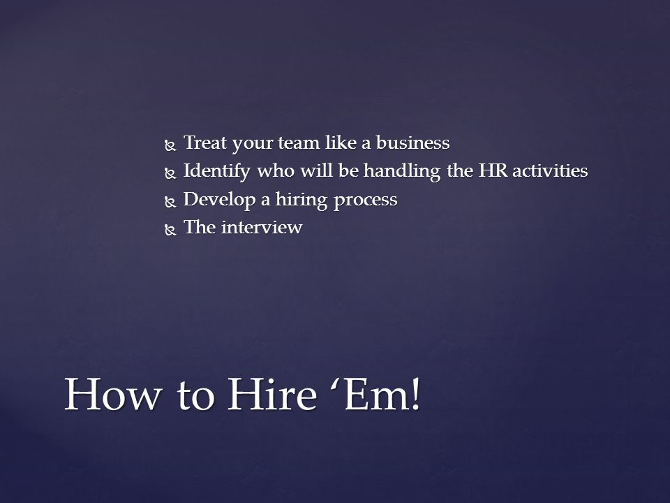  Treat your team like a business How to Hire 'Em!