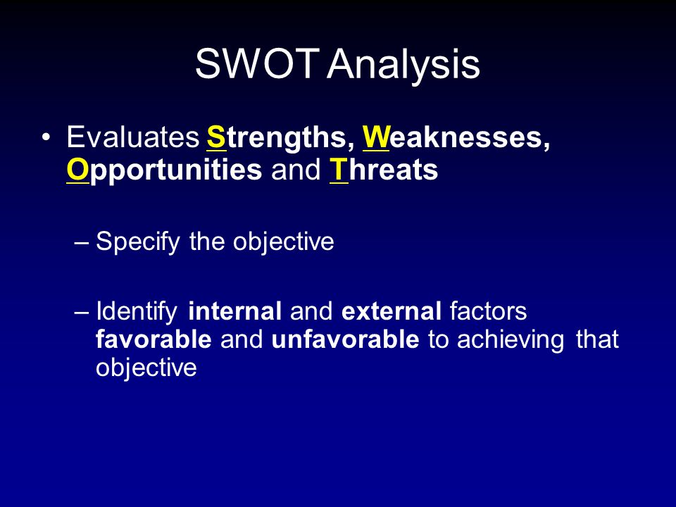 SWOT Analysis Evaluates Strengths, Weaknesses, Opportunities and Threats –Specify the objective –Identify internal and external factors favorable and unfavorable to achieving that objective