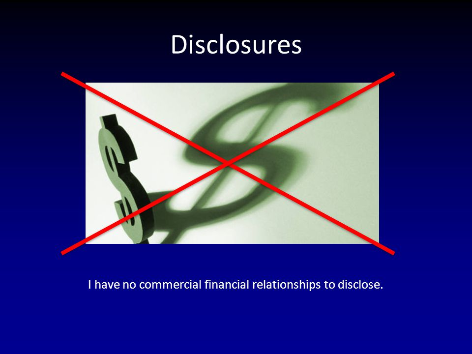 Disclosures I have no commercial financial relationships to disclose.