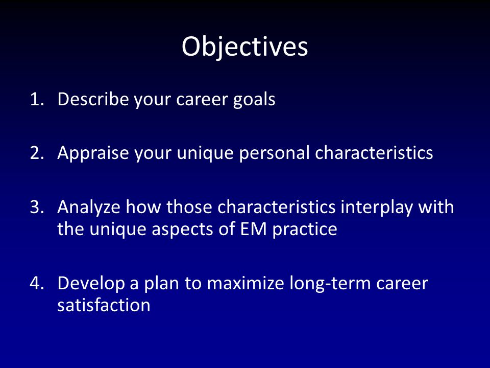 Objectives 1.Describe your career goals 2.Appraise your unique personal characteristics 3.Analyze how those characteristics interplay with the unique aspects of EM practice 4.Develop a plan to maximize long-term career satisfaction